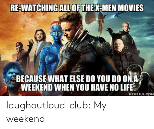 You Have No Life: RE-WATCHINGALLOF THE X-MEN MOVIES  BECAUSEWHAT ELSE DO YOU DO ONA  WEEKEND WHEN YOU HAVE NO LIFE  MEMEFULCOM laughoutloud-club:  My weekend