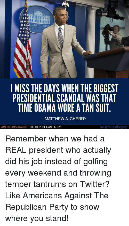 Temperic: ***RE WHITE HOU  I MISS THE DAYS WHEN THE BIGGEST  PRESIDENTIAL SCANDAL WAS THAT  TIME OBAMA WORE ATAN SUIT  MATTHEW A. CHERRY  bit.ly/stopthegop  AMERICANS AGAINST  THE REPUBLICAN PARTY Remember when we had a REAL president who actually did his job instead of golfing every weekend and throwing temper tantrums on Twitter?   Like Americans Against The Republican Party to show where you stand!