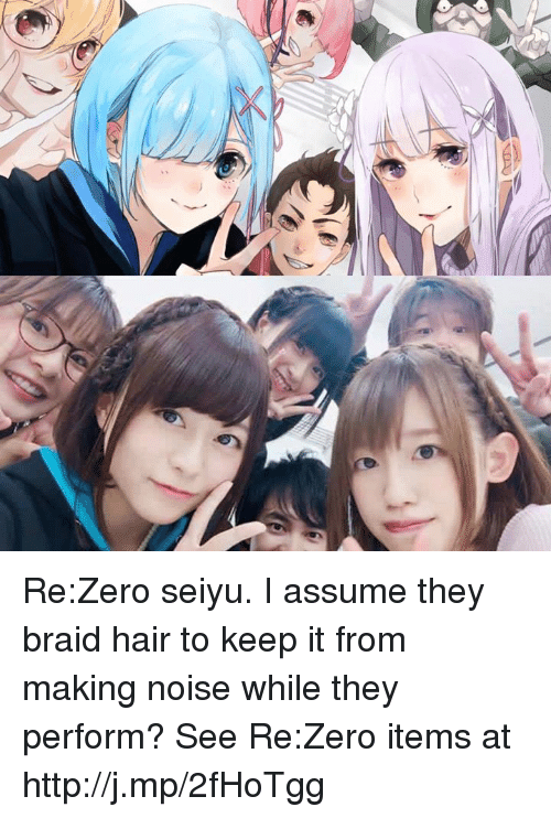 Braids, Dank, and Zero: Re:Zero seiyu. I assume they braid hair to keep it from making noise while they perform?   See Re:Zero items at http://j.mp/2fHoTgg