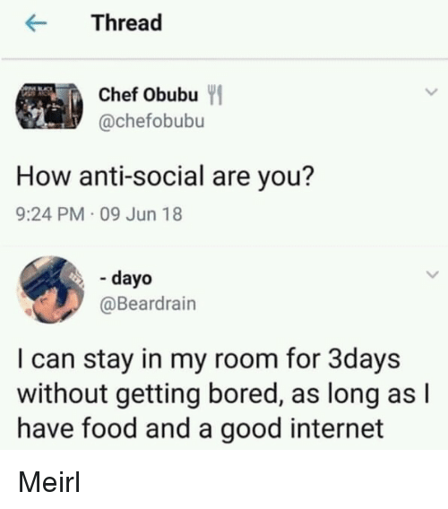 Anti Social: rea  Chef Obubu  @chefobubu  How anti-social are you?  9:24 PM 09 Jun 18  - dayo  @Beardrain  I can stay in my room for 3days  without getting bored, as long as l  have food and a good internet Meirl
