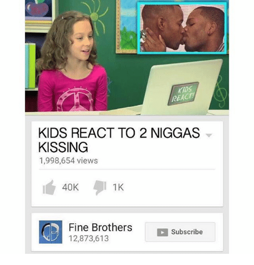 Fine Brothers: REACT  KIDS REACT TO 2 NIGGAS  KISSING  1,998,654 views  1K  40K  Fine Brothers  CD 12,873,613  H Subscribe