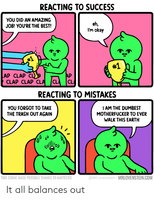 cla: REACTING TO SUCCESS  YOU DID AN AMAZING  JOB! YOU'RE THE BEST!  eh,  I'm okay  #1  #1  AP CLAP  CLAP CLAP CLA  AP  CL  C  REACTING TO MISTAKES  I AM THE DUMBEST  MOTHERFUCKER TO EVER  WALK THIS EARTH  YOU FORGOT TO TAKE  THE TRASH OUT AGAIN  @MrLovenstein MRLOVENSTEIN.COM  THIS COMIC MADE POSSIBLE THANKS TO HARTESTIC It all balances out