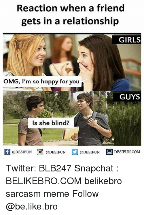 memees: Reaction when a friend  gets in a relationship  GIRLS  OMG, I'm so happy for you  GUYS  Is she blind?  K @DESIFUN 1 @DESIFUN @DESIFUN-DESIFUN.COM Twitter: BLB247 Snapchat : BELIKEBRO.COM belikebro sarcasm meme Follow @be.like.bro