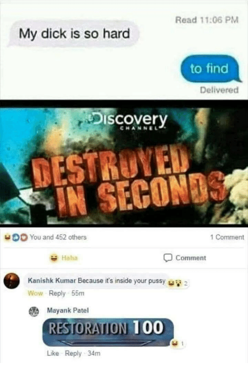 Kumar: Read 11:06 PM  My dick is so hard  to find  Delivered  Discovery  CHANNEL  TESTRUYED  IN SECON  DO You and 452 others  1 Comment  Haha  Comment  Kanishk Kumar Because it's inside your pussy  Wow Reply 55m  Mayank Patel  RESTORATION 00  Like Reply 34m