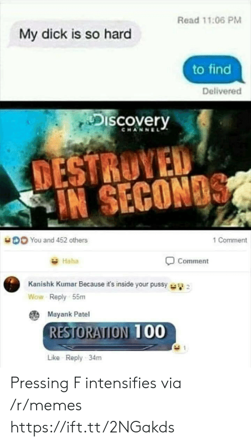 Kumar: Read 11:06 PM  My dick is so hard  to find  Delivered  Discovery  CHANNEL  TESTRUYED  IN SECON  DO You and 452 others  1 Comment  Haha  Comment  Kanishk Kumar Because it's inside your pussy  Wow Reply 55m  Mayank Patel  RESTORATION 00  Like Reply 34m Pressing F intensifies via /r/memes https://ift.tt/2NGakds