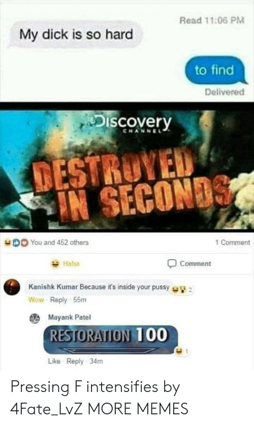 Dank, Memes, and Pussy: Read 11:06 PM  My dick is so hard  to find  Delivered  Discovery  CHANNEL  TESTRUYED  IN SECON  DO You and 452 others  1 Comment  Haha  Comment  Kanishk Kumar Because it's inside your pussy  Wow Reply 55m  Mayank Patel  RESTORATION 00  Like Reply 34m Pressing F intensifies by 4Fate_LvZ MORE MEMES