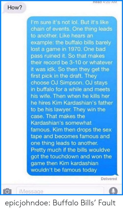 kim kardashians: Read 4:20 AM  How?  I'm sure it's not lol. But it's like  chain of events. One thing leads  to another. Like hears an  example: the buffalo bills barely  lost a game in 1970. One bad  pass ruined it. So that makes  their record be 3-10 or whatever  it was idk. So then they get the  first pick in the draft. They  choose OJ Simpson. OJ stays  in buffalo for a while and meets  his wife. Then when he kills her  he hires Kim Kardashian's father  to be his lawyer. They win the  case. That makes the  Kardashian's somewhat  famous. Kim then drops the sex  tape and becomes famous and  one thing leads to another.  Pretty much if the bills wouldve  got the touchdown and won the  game then Kim kardashian  wouldn't be famous today  Delivered  Message epicjohndoe:  Buffalo Bills' Fault