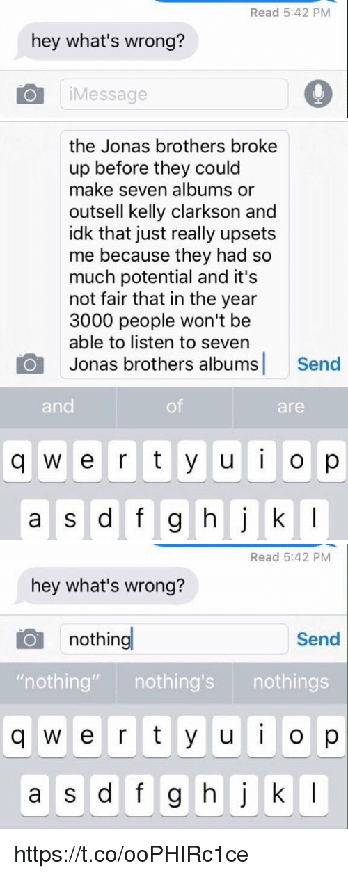"""Jonas Brothers, Kelly Clarkson, and Seven: Read 5:42 PM  hey what's wrong?  iMessage   the Jonas brothers broke  up before they could  make seven albums or  outsell kelly clarkson and  idk that just really upsets  me because they had so  much potential and it's  not fair that in the year  3000 people won't be  able to listen to seven  Jonas brothers albums Send  and  of  are  q w e r t y u o p   Read 5:42 PM  hey what's wrong?  nothing  Send  """"nothing"""" nothing's nothings  q w e r t y u o p  a s d f g hj k I https://t.co/ooPHIRc1ce"""