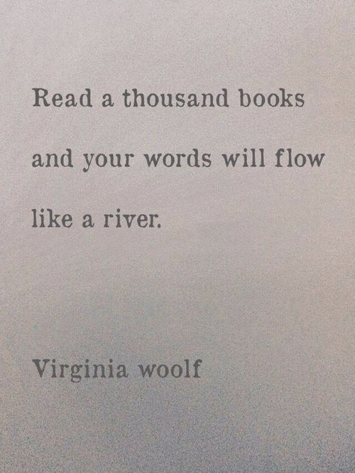 river: Read a thousand books  and your words will flow  like a river.  Virginia woolf