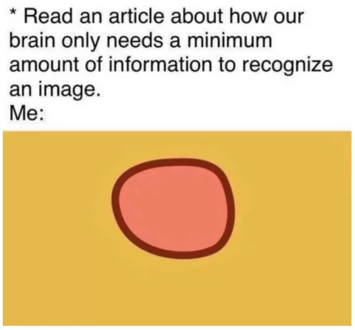 Brain, Image, and Information: *Read an article about how our  brain only needs a minimum  amount of information to recognize  an image.  Me: