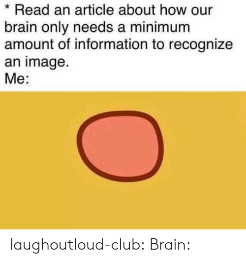 Club, Tumblr, and Blog: Read an article about how our  brain only needs a minimum  amount of information to recognize  an image  Me: laughoutloud-club:  Brain: