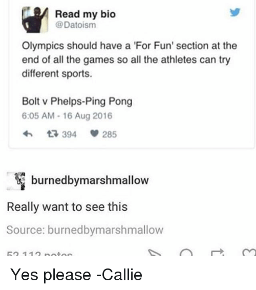 Memes, Sports, and Games: Read my bico  @Datoisnm  Olympics should have a 'For Fun' section at the  end of all the games so all the athletes can try  different sports.  Bolt v Phelps-Ping Pong  6:05 AM-16 Aug 2016  394  285  burnedbymarshmallow  Really want to see this  Source: burnedbymarshmallow  52 11 nnta Yes please -Callie
