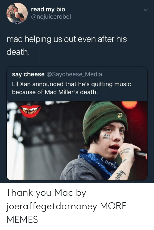 Dank, Memes, and Music: read my bio  @nojuicerobel  mac helping us out even after his  death.  say cheese @Saycheese_Media  Lil Xan announced that he's quitting music  because of Mac Miller's death!  pe Thank you Mac by joeraffegetdamoney MORE MEMES