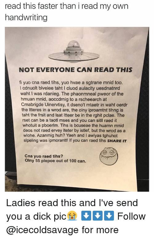 Dicks Pic: read this faster than i read my own  handwriting  NOT EVERYONE CAN READ THIS  fi yuo cna raed tihs, yuo hvae a sgtrane mnid too.  I cdnuolt blveiee taht l cluod aulaclty uesdnatnrd  waht I was rdanieg. The phaonmneal pweor of the  hmuan mnid, aoccdrnig to a rscheearch at  Cmabrigde Uinervtisy, it dseno't mtaetr in waht oerdr  the Itteres in a wrod are, the olny iproamtnt tihng is  taht the frsit and lsat ltteer be in the rghit pclae. The  rset can be a taotl mses and you can sitll raed it  whotuit a pboerlm. Tihs is bcuseae the huamn mnid  deos not raed ervey iteter by istlef, but the wrod as a  wlohe. Azanmig huh? Yaeh and l awlyas tghuhot  slpeling was ipmorantt! If you can raed tihs sHAREIT  Cna yuo raed tihs?  olny 55 plepoe out of 100 can. Ladies read this and I've send you a dick pic😭 ⬇️⬇️⬇️ Follow @icecoldsavage for more