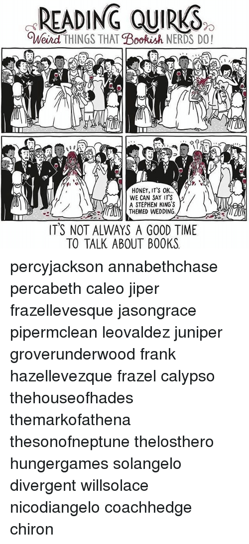 Divergent: READING QUIRKS  OWeird THINGS THAT  Bookish NERDS DO!  HONEY, IT'S OK...  WE CAN SAY IT'S  A STEPHEN KING'S  THEMED WEDDING.  ITS NOT ALWAYS A G00D TIME  TO TALK ABOUT BOOKS percyjackson annabethchase percabeth caleo jiper frazellevesque jasongrace pipermclean leovaldez juniper groverunderwood frank hazellevezque frazel calypso thehouseofhades themarkofathena thesonofneptune thelosthero hungergames solangelo divergent willsolace nicodiangelo coachhedge chiron