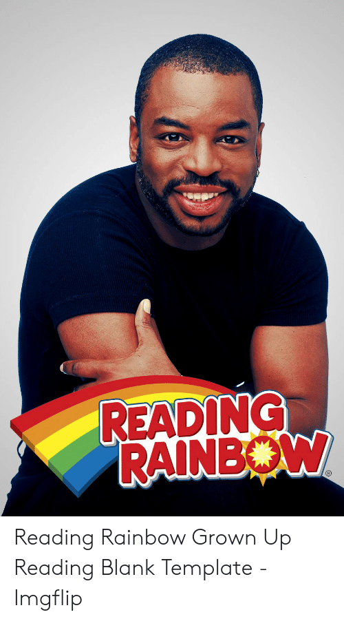 Reading Rainbow Meme: READING  RAINBOW Reading Rainbow Grown Up Reading Blank Template - Imgflip