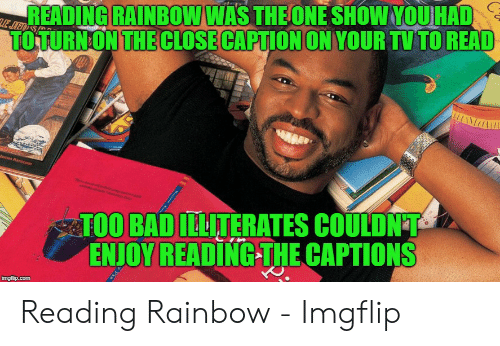 Reading Rainbow Meme: READING RAINBOW WAS THE ONE SHOW YOUHAD  TOTURNON THE CLOSE CAPTION ON YOUR TV TO READ  athan Zon  EJED SP  LI  James Ransoe  TOO BAD ILLITERATES COULDNT  ENJOY READING THE CAPTIONS  imgflip.com  M Reading Rainbow - Imgflip