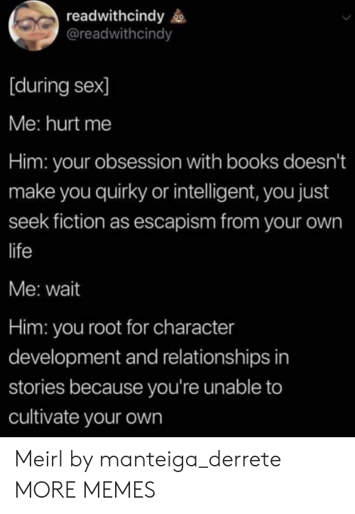 Fiction: readwithcindy  @readwithcindy  [during sex]  Me: hurt me  Him: your obsession with books doesn't  make you quirky or intelligent, you just  seek fiction as escapism from your own  life  Me: wait  Him: you root for character  development and relationships in  stories because you're unable to  cultivate your own Meirl by manteiga_derrete MORE MEMES