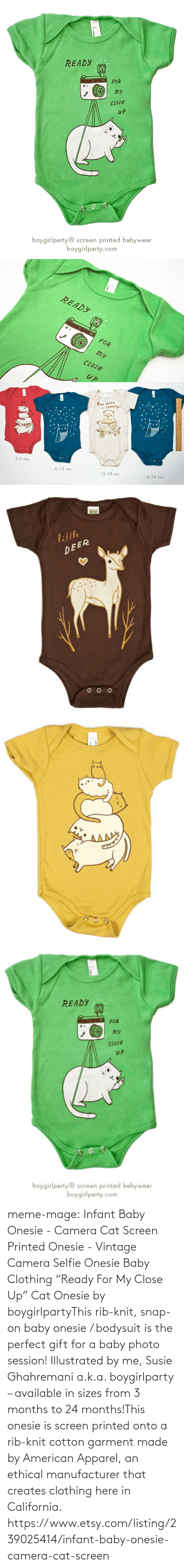 """American Apparel: READY  FOR  ту  CLOSE  иP  boygirlparty®  printed babywear  screen  boygirlparty.com   READY  FOR  my  UP   Book WORM  TRAINing!  in  3-6 mo.  6-12 mo.  12-18 mo.  18-24 mo.   little  DEER  READY  FOR  my  CLOSE  uP  boygirlparty® screen printed babywear  boygirlparty.com meme-mage:    Infant Baby Onesie - Camera Cat Screen Printed Onesie - Vintage Camera Selfie Onesie Baby Clothing     """"Ready For My Close Up"""" Cat Onesie by boygirlpartyThis rib-knit, snap-on baby onesie / bodysuit is the perfect gift for a baby photo session! Illustrated by me, Susie Ghahremani a.k.a. boygirlparty – available in sizes from 3 months to 24 months!This onesie is screen printed onto a rib-knit cotton garment made by American Apparel, an ethical manufacturer that creates clothing here in California.   https://www.etsy.com/listing/239025414/infant-baby-onesie-camera-cat-screen"""