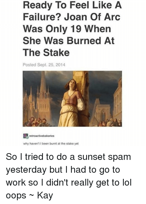Kaye: Ready To Feel Like A  Failure? Joan Of Arc  Was Only 19 When  She Was Burned At  The Stake  Posted Sept. 25, 2014  retroactivebakeries  why haven't I been burnt at the stake yet So I tried to do a sunset spam yesterday but I had to go to work so I didn't really get to lol oops ~ Kay