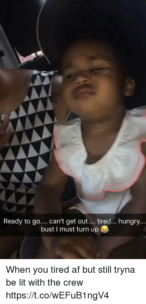 Hungryness: Ready to go  can't get out  tired... hungry...  bust I must turn up When you tired af but still tryna be lit with the crew https://t.co/wEFuB1ngV4