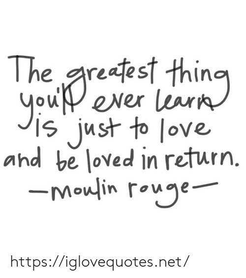 To Love: reafest thino  you ever learn  just to love  and be loved in return.  -Moulin rouge https://iglovequotes.net/