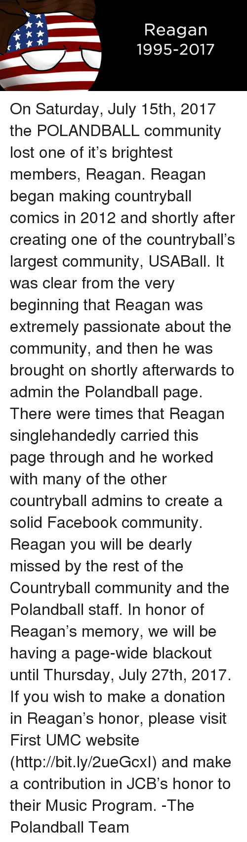 Polandball: Reagan  1995-2017 On Saturday, July 15th, 2017 the POLANDBALL community lost one of it's brightest members, Reagan.   Reagan began making countryball comics in 2012 and shortly after creating one of the countryball's largest community, USABall.  It was clear from the very beginning that Reagan was extremely passionate about the community, and then he was brought on shortly afterwards to admin the Polandball page. There were times that Reagan singlehandedly carried this page through and he worked with many of the other countryball admins to create a solid Facebook community.   Reagan you will be dearly missed by the rest of the Countryball community and the Polandball staff.   In honor of Reagan's memory, we will be having a page-wide blackout until Thursday, July 27th, 2017.  If you wish to make a donation in Reagan's honor, please visit First UMC website (http://bit.ly/2ueGcxI) and make a contribution in JCB's honor to their Music Program.    -The Polandball Team