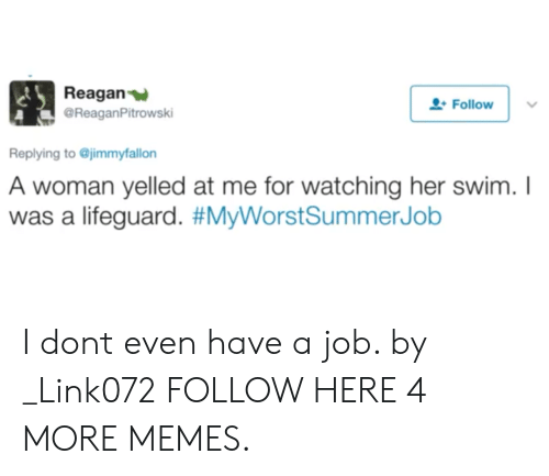 Lifeguarding: Reagan  @ReaganPitrowski  Follow  Replying to @jimmyfallon  A woman yelled at me for watching her swim.I  was a lifeguard. I dont even have a job. by _Link072 FOLLOW HERE 4 MORE MEMES.