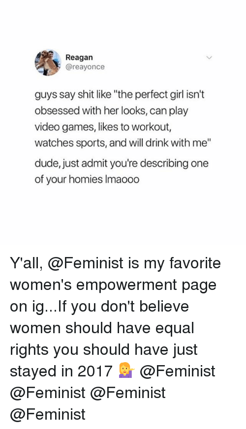 """Dude, Perfect Girl, and Shit: Reagan  @reayonce  guys say shit like """"the perfect girl isn't  obsessed with her looks, can play  video games, likes to workout,  watches sports, and will drink with me""""  dude, just admit you're describing one  of your homies Imaoodo Y'all, @Feminist is my favorite women's empowerment page on ig...If you don't believe women should have equal rights you should have just stayed in 2017 💁 @Feminist @Feminist @Feminist @Feminist"""