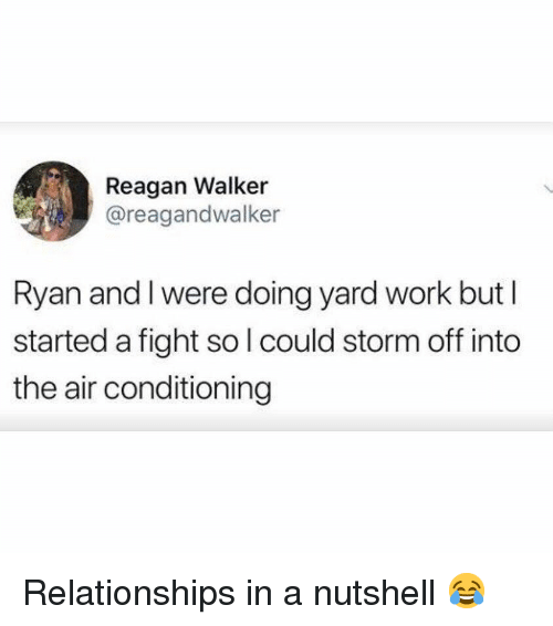 Memes, Relationships, and Work: Reagan Walker  @reagandwalker  Ryan and l were doing yard work but I  started a fight so l could storm off into  the air conditioning Relationships in a nutshell 😂