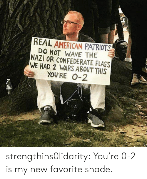Confederate: REAL AMERICAN PATRIOTS  DO NOT WAVE THE  NAZI OR CONFEDERATE FLAGS  WE HAD 2 WARS ABOUT THIS  YOU'RE 0-2 strengthins0lidarity: You're 0-2 is my new favorite shade.