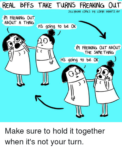 Its Going To Be Ok: REAL BFFS TAKE TURNS FREAKING OuT  JELLyBEAN comcs By LORYV BRANTZ /BF  m FREAKING OuT  ABOUT A THING  ts going to be OK  m FREAKING OuT ABOuT  THE SAME THING  its going to be OK  )  ク Make sure to hold it together when it's not your turn.