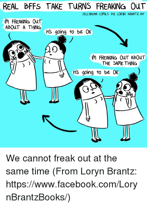 Its Going To Be Ok: REAL BFFS TAKE TURNS FREAKING OuT  JELLYBEAN Comics By LORyN BRANTZ IBF  FREAKING OT  ABOuT A THING  Its going to be OK  uin FREAKNG CouT AB0uT  THE SAME THING  its going to be OK  25 We cannot freak out at the same time  (From Loryn Brantz: https://www.facebook.com/LorynBrantzBooks/)