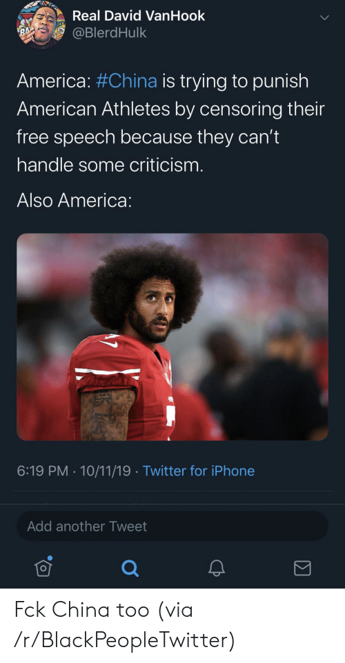 America, Blackpeopletwitter, and Iphone: Real David VanHook  @BlerdHulk  RA  America: #China is trying to punish  American Athletes by censoring their  free speech because they can't  handle some criticism.  Also America:  6:19 PM 10/11/19 Twitter for iPhone  Add another Tweet Fck China too (via /r/BlackPeopleTwitter)