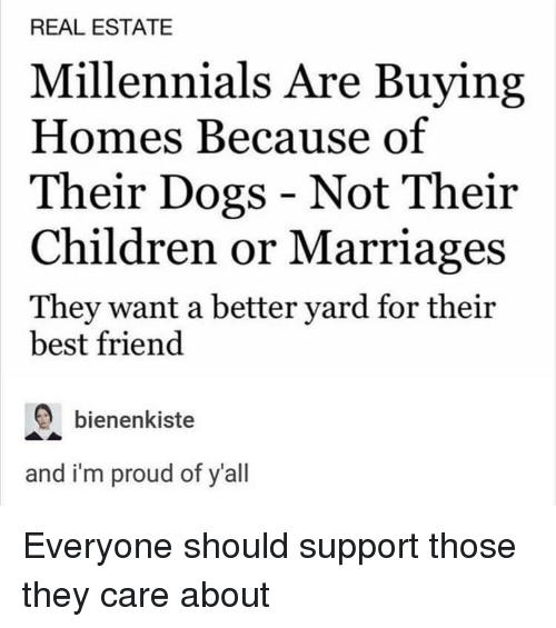 Best Friend, Children, and Dogs: REAL ESTATE  Millennials Are Buying  Homes Because of  Their Dogs - Not Their  Children or Marriages  They want a better yard for their  best friend  bienenkiste  and i'm proud of y'all Everyone should support those they care about