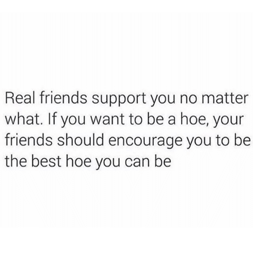 a hoe: Real friends support you no matter  what. If you want to be a hoe, your  friends should encourage you to be  the best hoe you can be