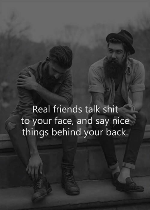 Real Friends: Real friends talk shit  to your face, and say nice  things behind your back.
