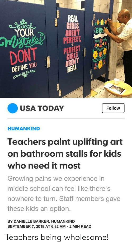 Wholesome: REAL  GIRIS  BL  YOUR  ARENT  PERFECT.  PERFECT  GIRLS  ARENT  REAL  DONT  DEFINE YOU  USA TODAY  Follow  HUMANKIND  Teachers paint uplifting art  on bathroom stalls for kids  who need it most  Growing pains we experience in  middle school can feel like there's  nowhere to turn. Staff members gave  these kids an option.  BY DANIELLE BARKER, HUMANKIND  SEPTEMBER 7, 2018 AT 6:32 AM 2 MIN READ Teachers being wholesome!
