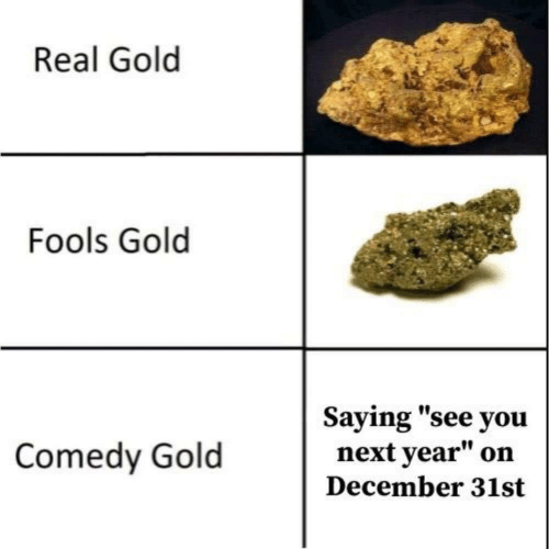 "saying: Real Gold  Fools Gold  Saying ""see you  next year""  Comedy Gold  on  December 31st"