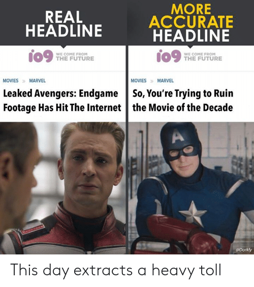 From The Future: REAL  HEADLINE  MORE  ACCURATE  HEADLINE  09 me FUTURE  WE COME FROM  WE COME FROM  THE FUTURE  MOVIES MARVEL  MOVIESMARVEL  Leaked Avengers: EndgameSo, You're Trying to Ruin  Footage Has Hit The Internet the Movie of the Decade  @Dorkly This day extracts a heavy toll