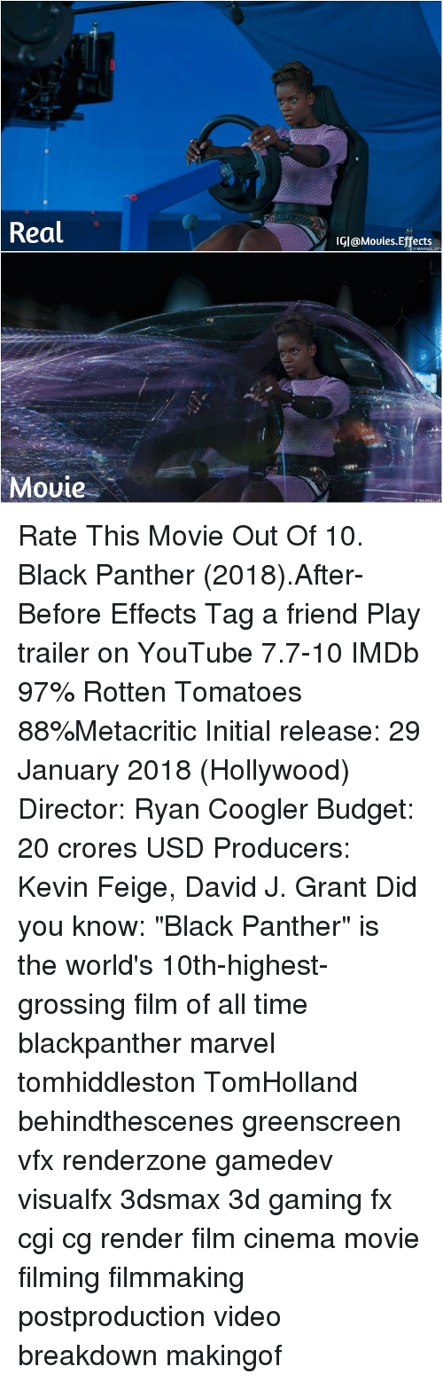 """Ryan Coogler: Real  IGI@Mouies.Effects  O MARVEL 201  Movie Rate This Movie Out Of 10. Black Panther (2018).After-Before Effects Tag a friend Play trailer on YouTube 7.7-10 IMDb 97% Rotten Tomatoes 88%Metacritic Initial release: 29 January 2018 (Hollywood) Director: Ryan Coogler Budget: 20 crores USD Producers: Kevin Feige, David J. Grant Did you know: """"Black Panther"""" is the world's 10th-highest-grossing film of all time blackpanther marvel tomhiddleston TomHolland behindthescenes greenscreen vfx renderzone gamedev visualfx 3dsmax 3d gaming fx cgi cg render film cinema movie filming filmmaking postproduction video breakdown makingof"""