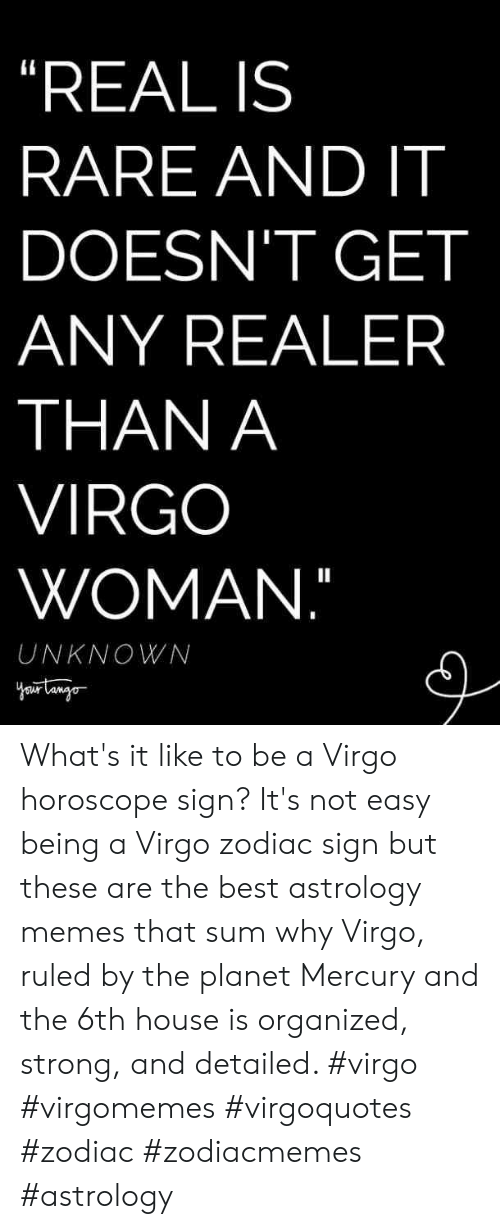 "Horoscope: ""REAL IS  RARE AND IT  DOESN'T GET  ANY REALER  THAN A  VIRGO  WOMAN.""  UNKNOWN What's it like to be a Virgo horoscope sign? It's not easy being a Virgo zodiac sign but these are the best astrology memes that sum why Virgo, ruled by the planet Mercury and the 6th house is organized, strong, and detailed. #virgo #virgomemes #virgoquotes #zodiac #zodiacmemes #astrology"