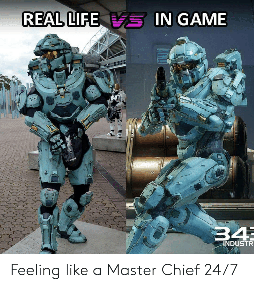 master chief: REAL LIFE  -IN GAME  34  INDUSTR Feeling like a Master Chief 24/7