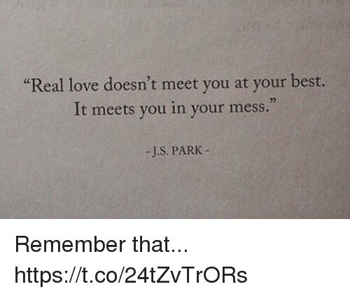 """bests: """"Real love doesn't meet you at your best.  It meets you in your mess.  02  -J.S. PARK- Remember that... https://t.co/24tZvTrORs"""