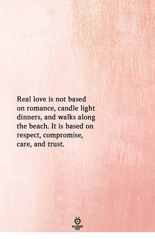 Love, Respect, and Beach: Real love is not based  on romance, candle light  dinners, and walks along  the beach, It is based on  respect, compromise,  care, and trust.