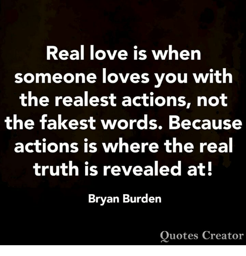 Love, Memes, and Quotes: Real love is when  someone loves you with  the realest actions, not  the fakest words. Because  actions is where the real  truth is revealed at!  Bryan Burden  Quotes Creator