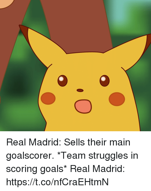 Goals, Memes, and Real Madrid: Real Madrid: Sells their main goalscorer.  *Team struggles in scoring goals*  Real Madrid: https://t.co/nfCraEHtmN