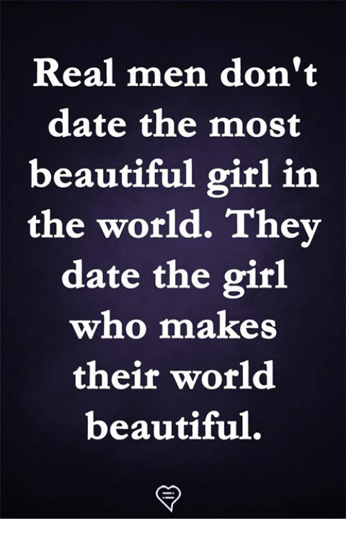 Beautiful, Memes, and Date: Real men don't  date the most  beautiful girl in  the world. They  date the girl  who makes  their world  beautiful,