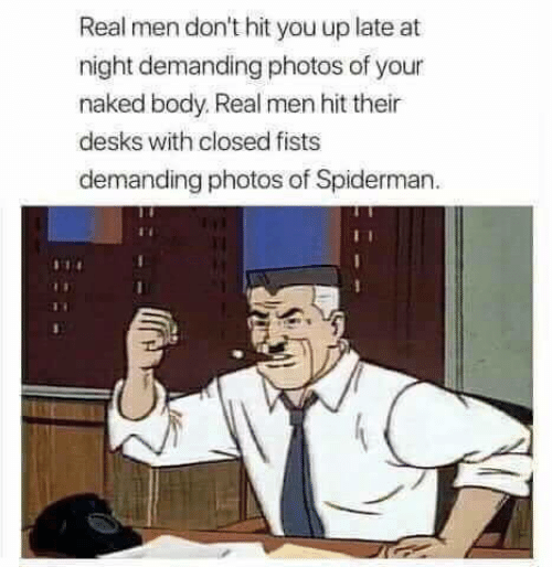 Naked, Spiderman, and Photos: Real men don't hit you up late at  night demanding photos of your  naked body. Real men hit their  desks with closed fists  demanding photos of Spiderman
