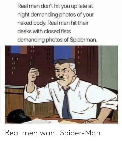 real men: Real men don't hit you up late at  night demanding photos of your  naked body. Real men hit their  desks with closed fists  demanding photos of Spiderman Real men want Spider-Man